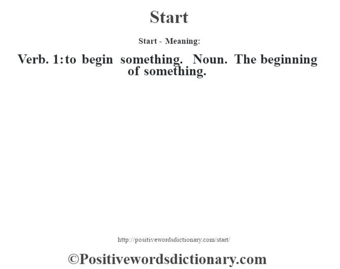 Start - Meaning: Verb. 1: to begin something. Noun. The beginning of something.