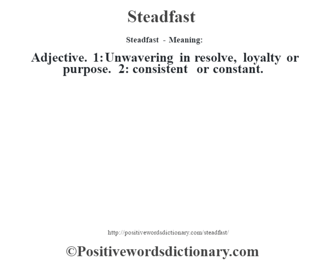 Steadfast - Meaning: Adjective. 1: Unwavering in resolve, loyalty or purpose. 2: consistent or constant.