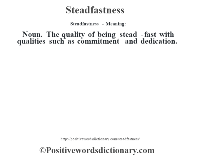 Steadfastness - Meaning: Noun. The quality of being stead -fast with qualities such as commitment and dedication.