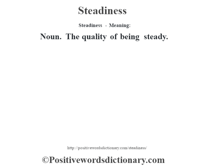 Steadiness - Meaning: Noun. The quality of being steady.