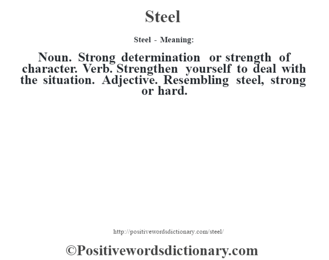 Steel - Meaning: Noun. Strong determination or strength of character. Verb. Strengthen yourself to deal with the situation. Adjective. Resembling steel, strong or hard.
