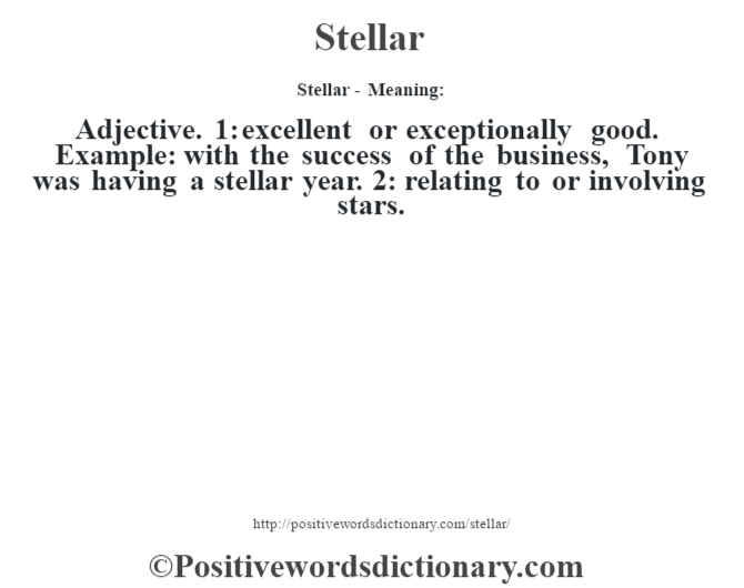 Stellar - Meaning: Adjective. 1: excellent or exceptionally good. Example: with the success of the business, Tony was having a stellar year. 2: relating to or involving stars.