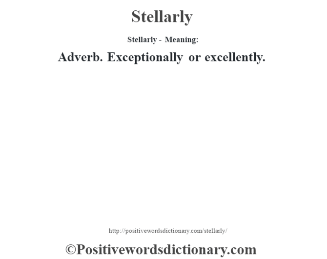 Stellarly - Meaning: Adverb. Exceptionally or excellently.