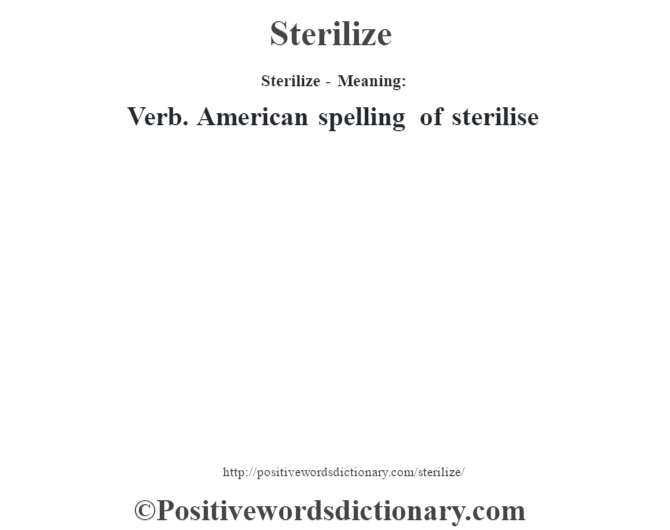 Sterilize - Meaning: Verb. American spelling of sterilise