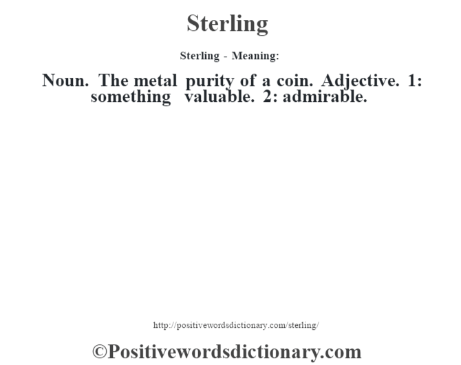 Sterling - Meaning: Noun. The metal purity of a coin. Adjective. 1: something valuable. 2: admirable.
