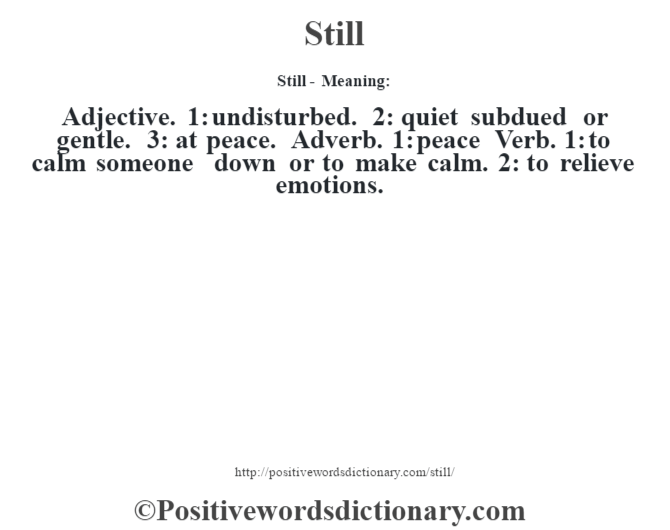 Still - Meaning: Adjective. 1: undisturbed. 2: quiet subdued or gentle. 3: at peace. Adverb. 1: peace Verb. 1: to calm someone down or to make calm. 2: to relieve emotions.