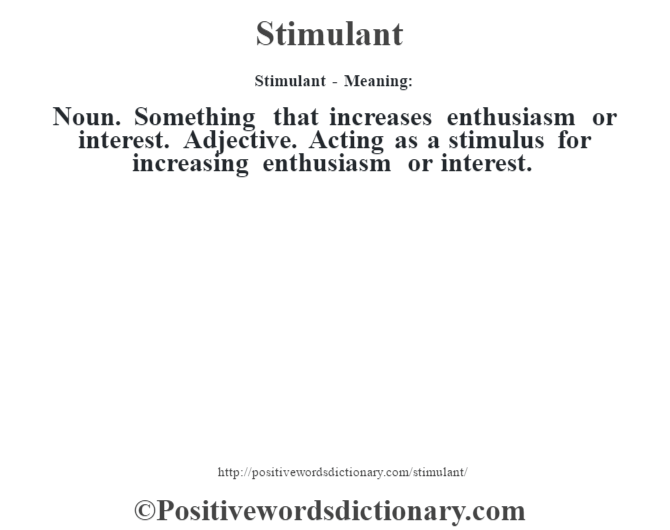 Stimulant - Meaning: Noun. Something that increases enthusiasm or interest. Adjective. Acting as a stimulus for increasing enthusiasm or interest.