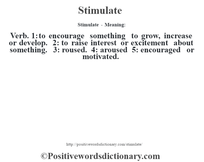 Stimulate - Meaning: Verb. 1: to encourage something to grow, increase or develop. 2: to raise interest or excitement about something. 3: roused. 4: aroused 5: encouraged or motivated.