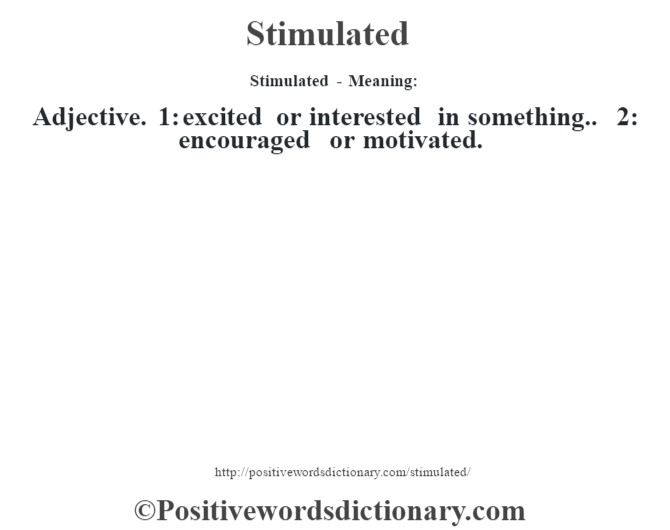 Stimulated - Meaning: Adjective. 1: excited or interested in something.. 2: encouraged or motivated.