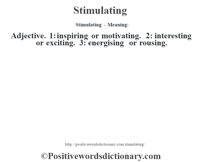 Stimulating - Meaning: Adjective. 1: inspiring or motivating. 2: interesting or exciting. 3: energising or rousing.