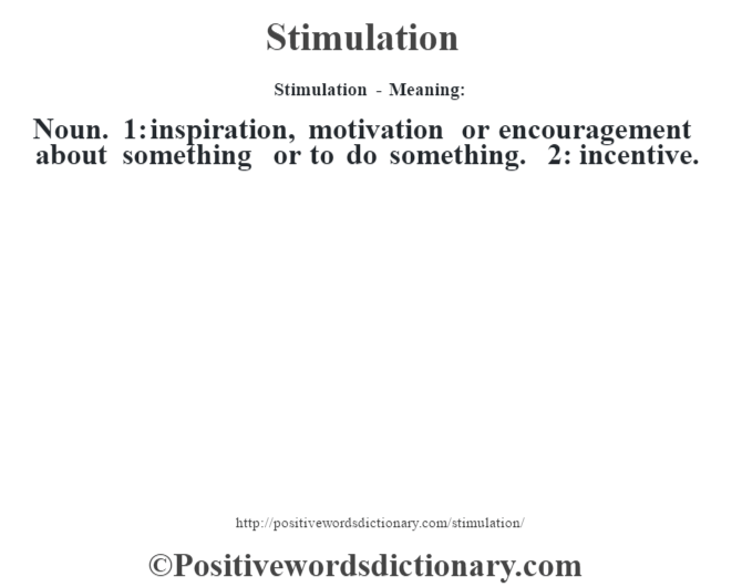 Stimulation - Meaning: Noun. 1: inspiration, motivation or encouragement about something or to do something. 2: incentive.