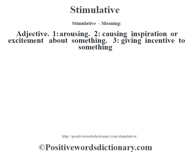 Stimulative - Meaning: Adjective. 1: arousing. 2: causing inspiration or excitement about something. 3: giving incentive to something