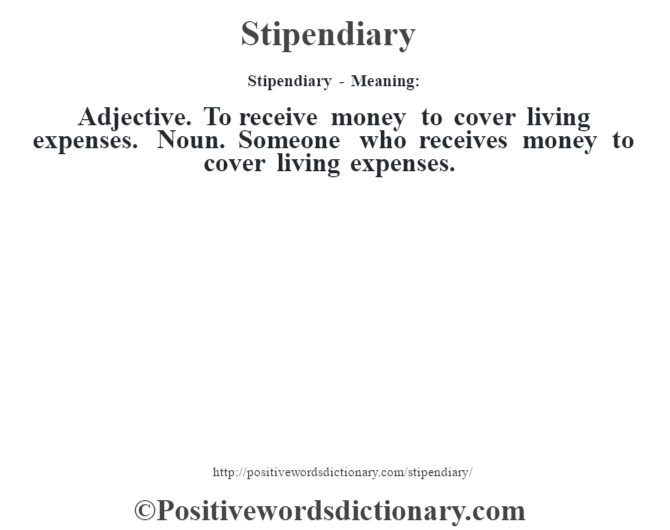 Stipendiary - Meaning: Adjective. To receive money to cover living expenses. Noun. Someone who receives money to cover living expenses.