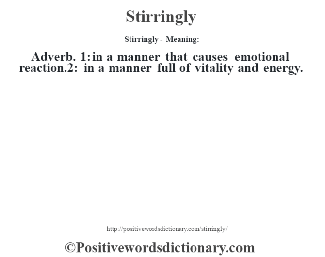 Stirringly - Meaning: Adverb. 1: in a manner that causes emotional reaction.2: in a manner full of vitality and energy.