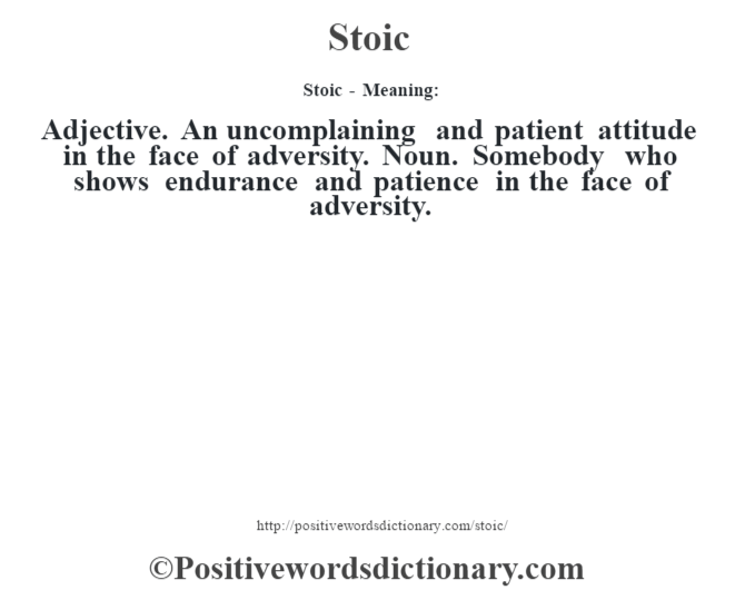 Stoic - Meaning: Adjective. An uncomplaining and patient attitude in the face of adversity. Noun. Somebody who shows endurance and patience in the face of adversity.
