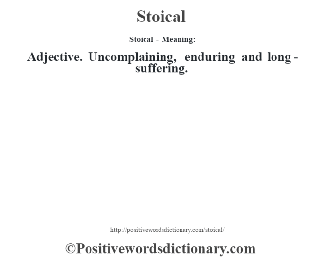Stoical - Meaning: Adjective. Uncomplaining, enduring and long-suffering.