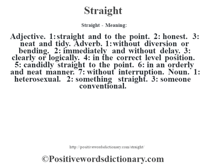Straight - Meaning: Adjective. 1: straight and to the point. 2: honest. 3: neat and tidy. Adverb. 1: without diversion or bending. 2: immediately and without delay. 3: clearly or logically. 4: in the correct level position. 5: candidly straight to the point. 6: in an orderly and neat manner. 7: without interruption. Noun. 1: heterosexual. 2: something straight. 3: someone conventional.