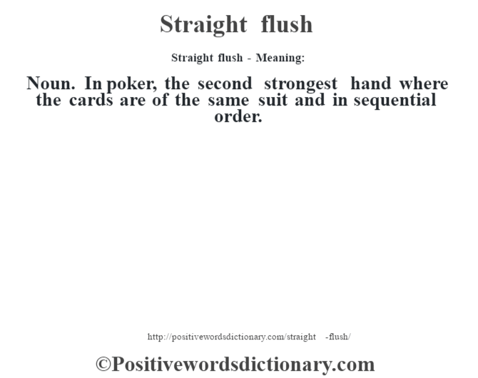 Straight flush - Meaning: Noun. In poker, the second strongest hand where the cards are of the same suit and in sequential order.