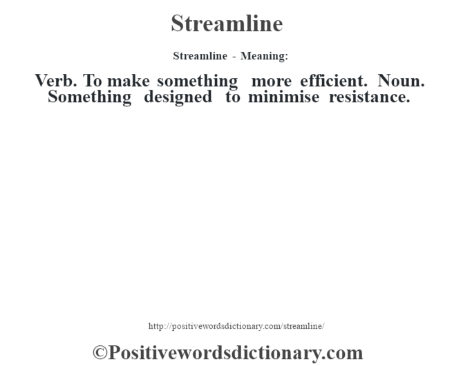 Streamline - Meaning: Verb. To make something more efficient. Noun. Something designed to minimise resistance.