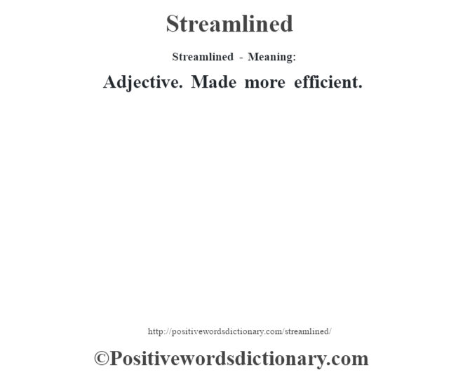 Streamlined   Meaning: Adjective. Made More Efficient.