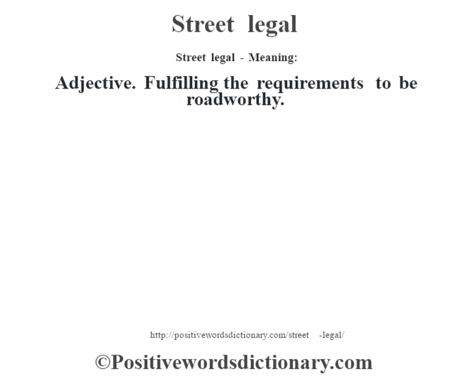 Street legal - Meaning: Adjective. Fulfilling the requirements to be roadworthy.