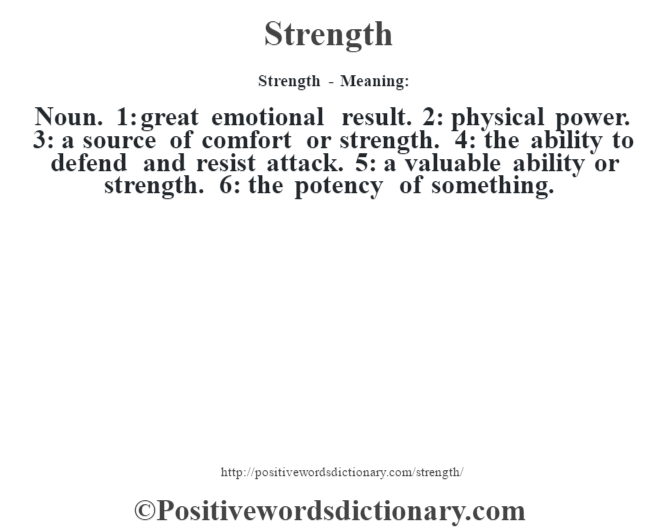 Strength - Meaning: Noun. 1: great emotional result. 2: physical power. 3: a source of comfort or strength. 4: the ability to defend and resist attack. 5: a valuable ability or strength. 6: the potency of something.