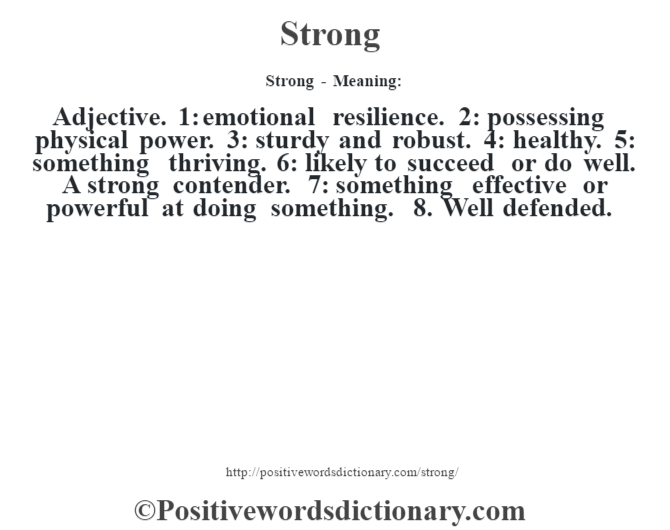 Strong - Meaning: Adjective. 1: emotional resilience. 2: possessing physical power. 3: sturdy and robust. 4: healthy. 5: something thriving. 6: likely to succeed or do well. A strong contender. 7: something effective or powerful  at doing something. 8. Well defended.