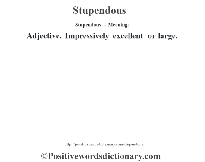 Stupendous - Meaning: Adjective. Impressively excellent or large.