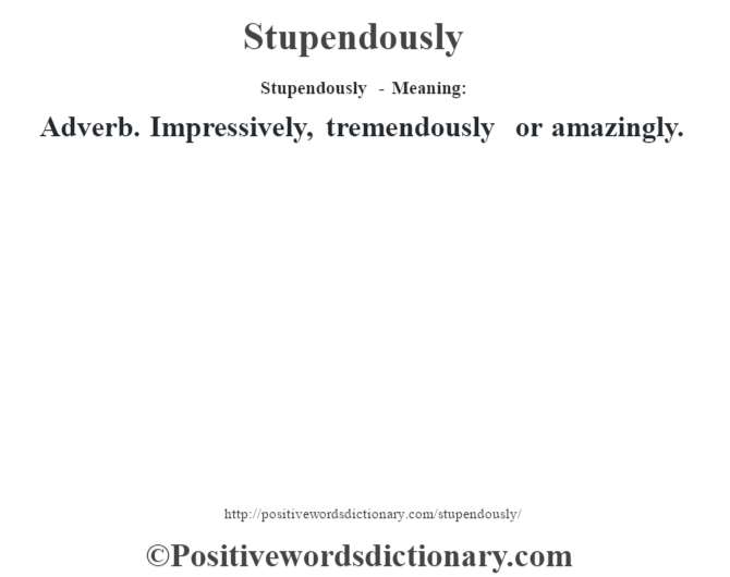 Stupendously - Meaning: Adverb. Impressively, tremendously or amazingly.