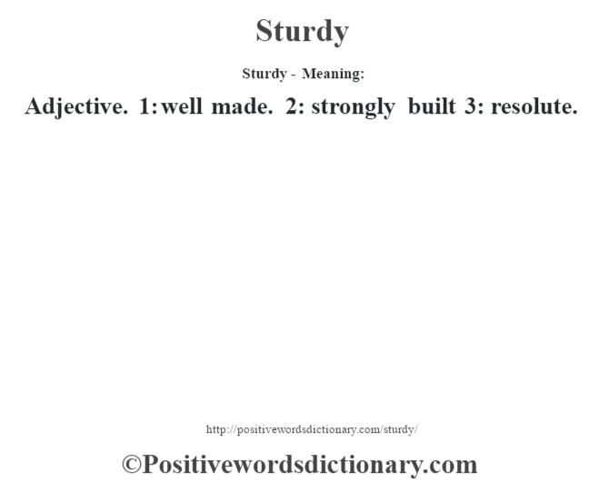 Sturdy - Meaning: Adjective. 1: well made. 2: strongly built 3: resolute.