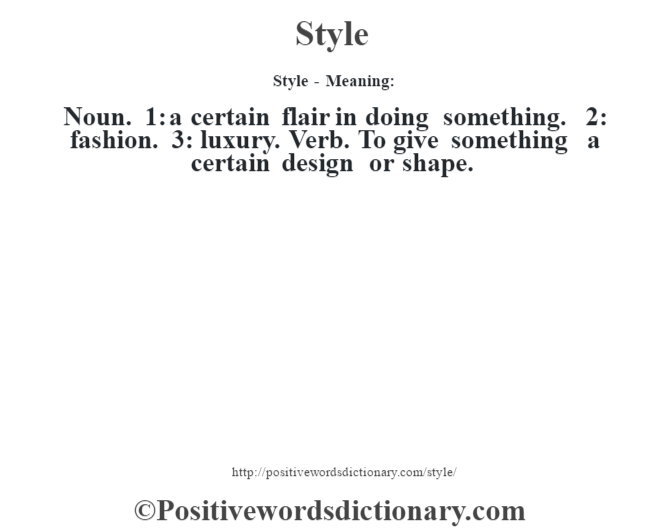 Style - Meaning: Noun. 1: a certain flair in doing something. 2: fashion. 3: luxury. Verb. To give something a certain design or shape.