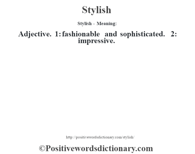 Stylish - Meaning: Adjective. 1: fashionable and sophisticated. 2: impressive.