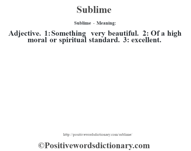 Sublime - Meaning: Adjective. 1: Something very beautiful. 2: Of a high moral or spiritual standard. 3: excellent.