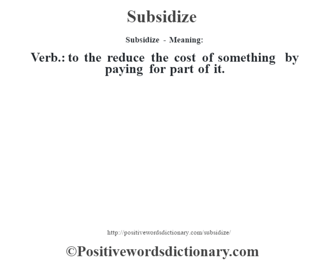Subsidize - Meaning: Verb.: to the reduce the cost of something by paying for part of it.