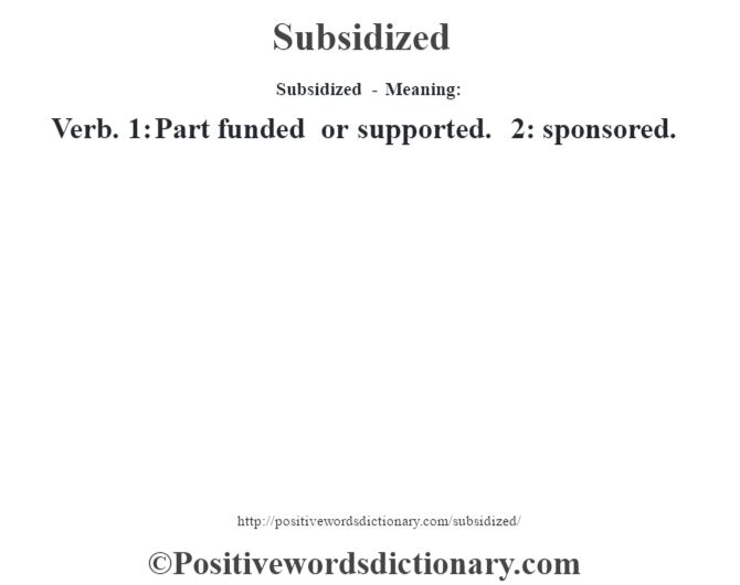 Subsidized - Meaning: Verb. 1: Part funded or supported. 2: sponsored.