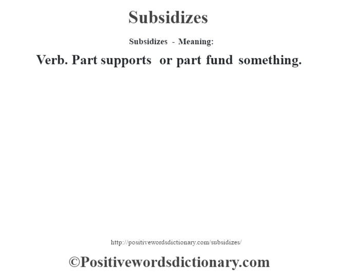Subsidizes - Meaning: Verb. Part supports or part fund something.