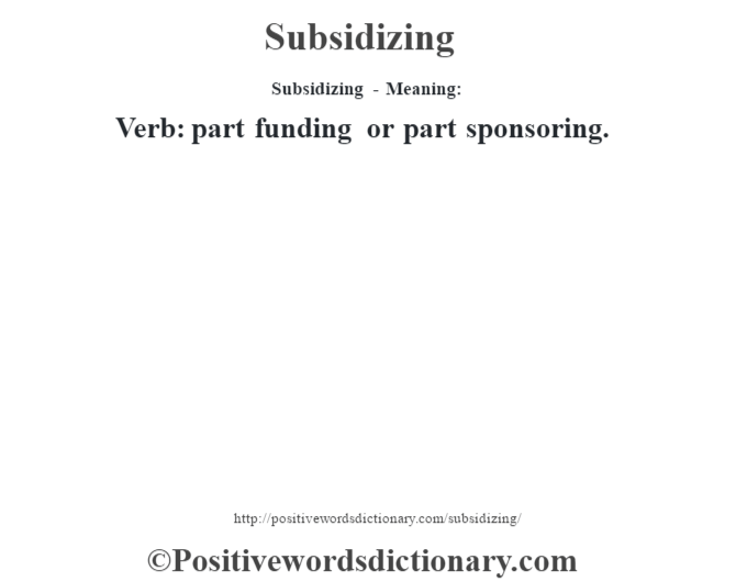 Subsidizing - Meaning: Verb: part funding or part sponsoring.
