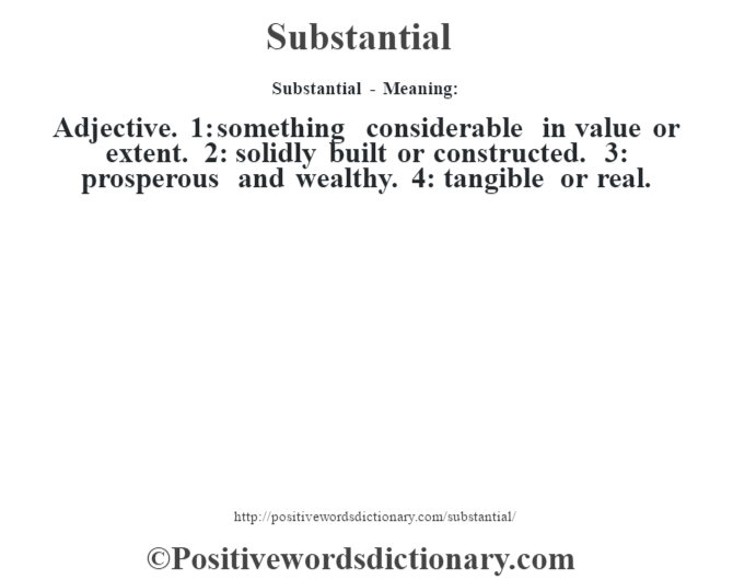 Substantial - Meaning: Adjective. 1: something considerable in value or extent. 2: solidly built or constructed. 3: prosperous and wealthy. 4: tangible or real.