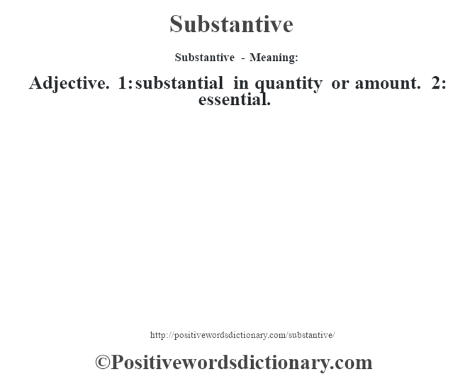 Substantive - Meaning: Adjective. 1: substantial in quantity or amount. 2: essential.