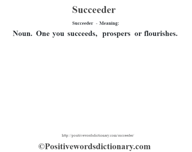 Succeeder - Meaning: Noun. One you succeeds, prospers or flourishes.