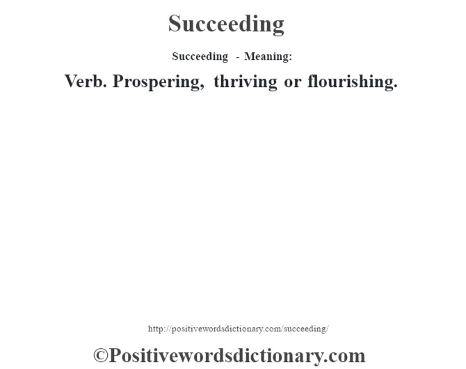 Succeeding - Meaning: Verb. Prospering, thriving or flourishing.