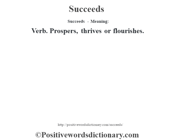 Succeeds - Meaning: Verb. Prospers, thrives or flourishes.