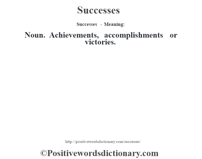 Successes - Meaning: Noun. Achievements, accomplishments or victories.