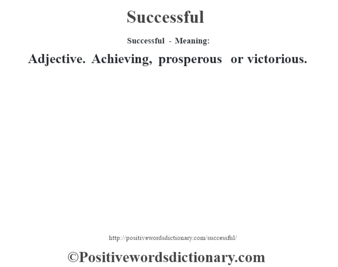 Successful - Meaning: Adjective. Achieving, prosperous or victorious.