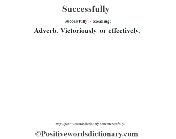 Successfully - Meaning: Adverb. Victoriously or effectively.