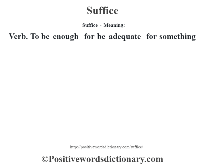 Suffice - Meaning: Verb. To be enough for be adequate for something
