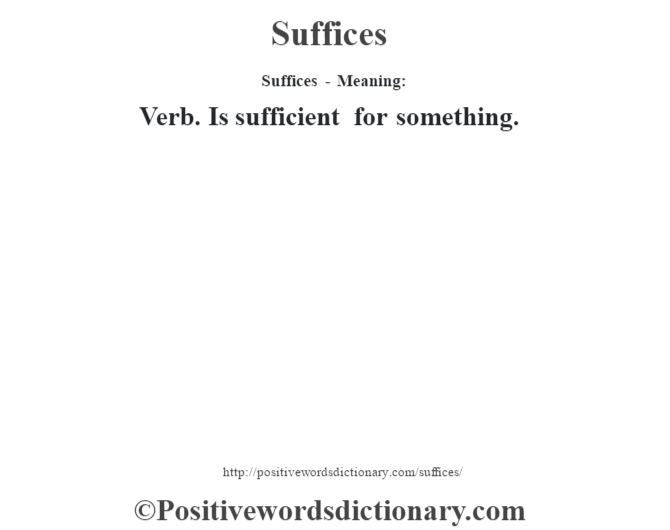 Suffices - Meaning: Verb. Is sufficient for something.