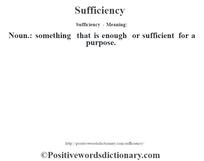 Sufficiency - Meaning: Noun.: something that is enough or sufficient for a purpose.