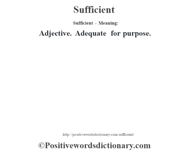 Sufficient - Meaning: Adjective. Adequate for purpose.
