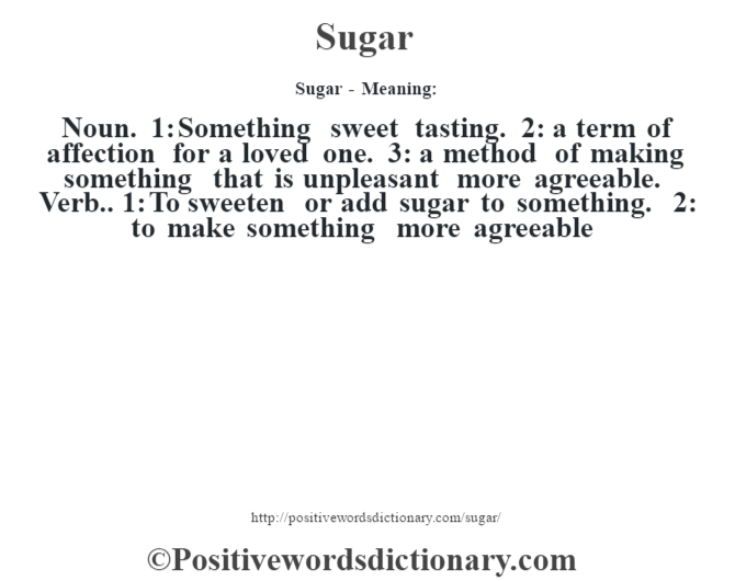 Sugar - Meaning: Noun. 1: Something sweet tasting. 2: a term of affection for a loved one. 3: a method of making something that is unpleasant more agreeable. Verb.. 1: To sweeten or add sugar to something. 2: to make something more agreeable